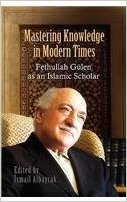 Mastering Knowledge in Modern Times Fethullah Gülen as an Islamic Scholar